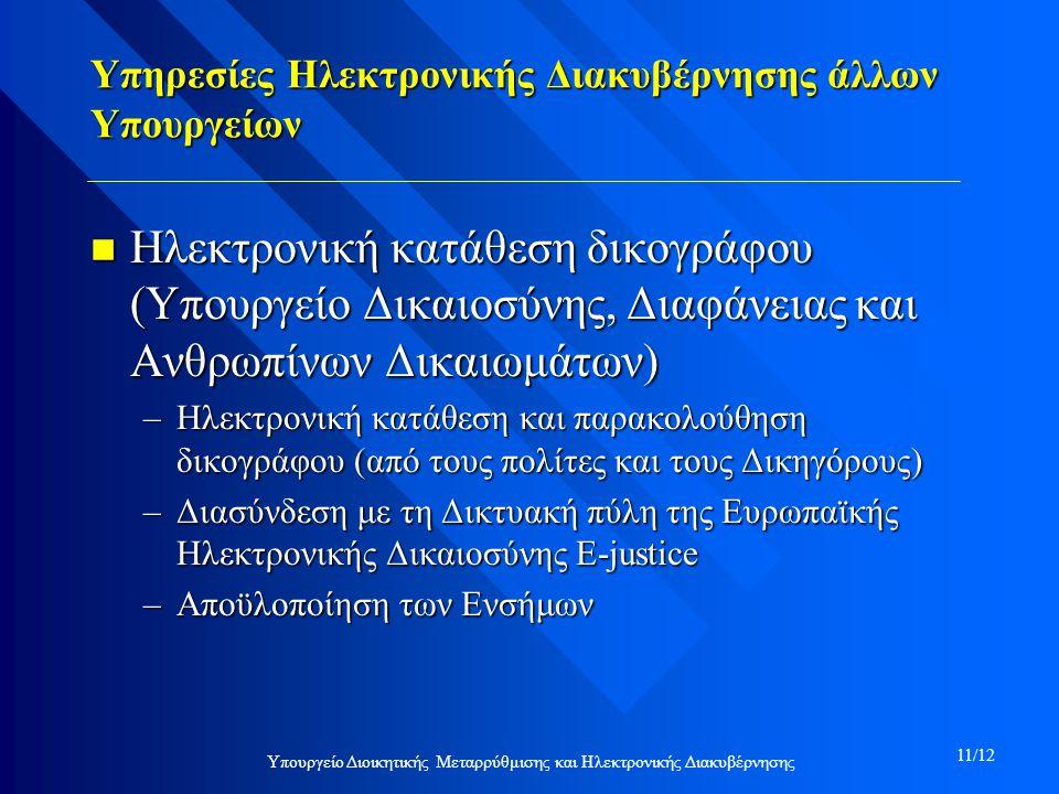 Υπηρεσίες Ηλεκτρονικής Διακυβέρνησης άλλων Υπουργείων n Ηλεκτρονική κατάθεση δικογράφου (Υπουργείο Δικαιοσύνης, Διαφάνειας και Ανθρωπίνων Δικαιωμάτων) –Ηλεκτρονική κατάθεση και παρακολούθηση δικογράφου (από τους πολίτες και τους Δικηγόρους) –Διασύνδεση με τη Δικτυακή πύλη της Ευρωπαϊκής Ηλεκτρονικής Δικαιοσύνης Ε-justice –Αποϋλοποίηση των Ενσήμων Υπουργείο Διοικητικής Μεταρρύθμισης και Ηλεκτρονικής Διακυβέρνησης 11/12