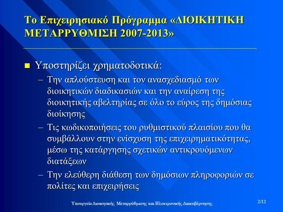 Το Επιχειρησιακό Πρόγραμμα «ΔΙΟΙΚΗΤΙΚΗ ΜΕΤΑΡΡΥΘΜΙΣΗ 2007-2013» n Υποστηρίζει χρηματοδοτικά: –Την απλούστευση και τον ανασχεδιασμό των διοικητικών διαδικασιών και την αναίρεση της διοικητικής αβελτηρίας σε όλο το εύρος της δημόσιας διοίκησης –Τις κωδικοποιήσεις του ρυθμιστικού πλαισίου που θα συμβάλλουν στην ενίσχυση της επιχειρηματικότητας, μέσω της κατάργησης σχετικών αντικρουόμενων διατάξεων –Την ελεύθερη διάθεση των δημόσιων πληροφοριών σε πολίτες και επιχειρήσεις Υπουργείο Διοικητικής Μεταρρύθμισης και Ηλεκτρονικής Διακυβέρνησης 2/12
