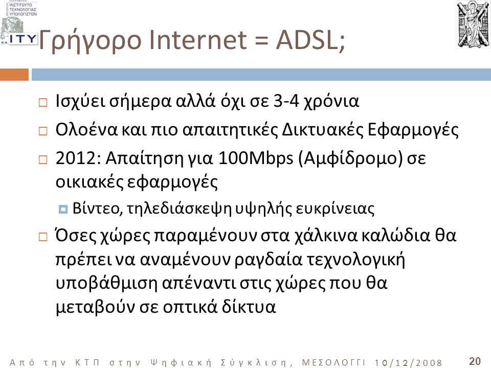 20 Από την ΚΤΠ στην Ψηφιακή Σύγκλιση, ΜΕΣΟΛΟΓΓΙ 10/12/2008 Γρήγορο Internet = ADSL;  Ισχύει σήμερα αλλά όχι σε 3-4 χρόνια  Ολοένα και πιο απαιτητικές Δικτυακές Εφαρμογές  2012: Απαίτηση για 100Mbps (Αμφίδρομο) σε οικιακές εφαρμογές  Βίντεο, τηλεδιάσκεψη υψηλής ευκρίνειας  Όσες χώρες παραμένουν στα χάλκινα καλώδια θα πρέπει να αναμένουν ραγδαία τεχνολογική υποβάθμιση απέναντι στις χώρες που θα μεταβούν σε οπτικά δίκτυα