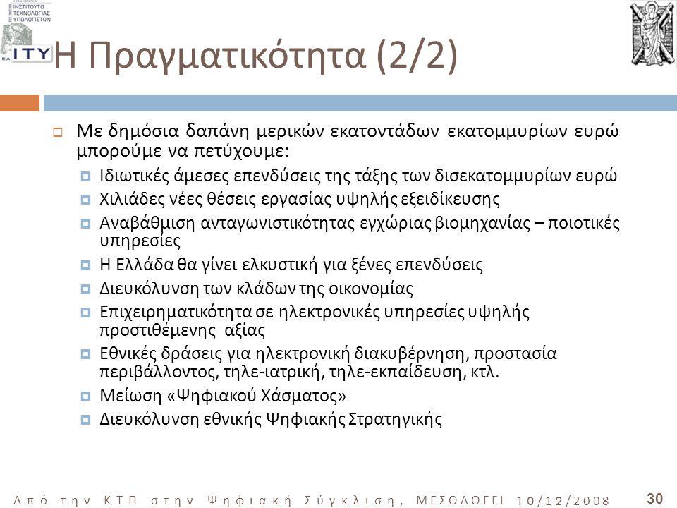 30 Από την ΚΤΠ στην Ψηφιακή Σύγκλιση, ΜΕΣΟΛΟΓΓΙ 10/12/2008 Η Πραγματικότητα (2/2)  Με δημόσια δαπάνη μερικών εκατοντάδων εκατομμυρίων ευρώ μπορούμε να πετύχουμε:  Ιδιωτικές άμεσες επενδύσεις της τάξης των δισεκατομμυρίων ευρώ  Χιλιάδες νέες θέσεις εργασίας υψηλής εξειδίκευσης  Αναβάθμιση ανταγωνιστικότητας εγχώριας βιομηχανίας – ποιοτικές υπηρεσίες  Η Ελλάδα θα γίνει ελκυστική για ξένες επενδύσεις  Διευκόλυνση των κλάδων της οικονομίας  Επιχειρηματικότητα σε ηλεκτρονικές υπηρεσίες υψηλής προστιθέμενης αξίας  Εθνικές δράσεις για ηλεκτρονική διακυβέρνηση, προστασία περιβάλλοντος, τηλε-ιατρική, τηλε-εκπαίδευση, κτλ.