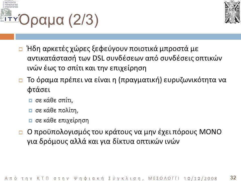 32 Από την ΚΤΠ στην Ψηφιακή Σύγκλιση, ΜΕΣΟΛΟΓΓΙ 10/12/2008 Όραμα (2/3)  Ήδη αρκετές χώρες ξεφεύγουν ποιοτικά μπροστά με αντικατάστασή των DSL συνδέσεων από συνδέσεις οπτικών ινών έως το σπίτι και την επιχείρηση  Το όραμα πρέπει να είναι η (πραγματική) ευρυζωνικότητα να φτάσει  σε κάθε σπίτι,  σε κάθε πολίτη,  σε κάθε επιχείρηση  Ο προϋπολογισμός του κράτους να μην έχει πόρους ΜΟΝΟ για δρόμους αλλά και για δίκτυα οπτικών ινών