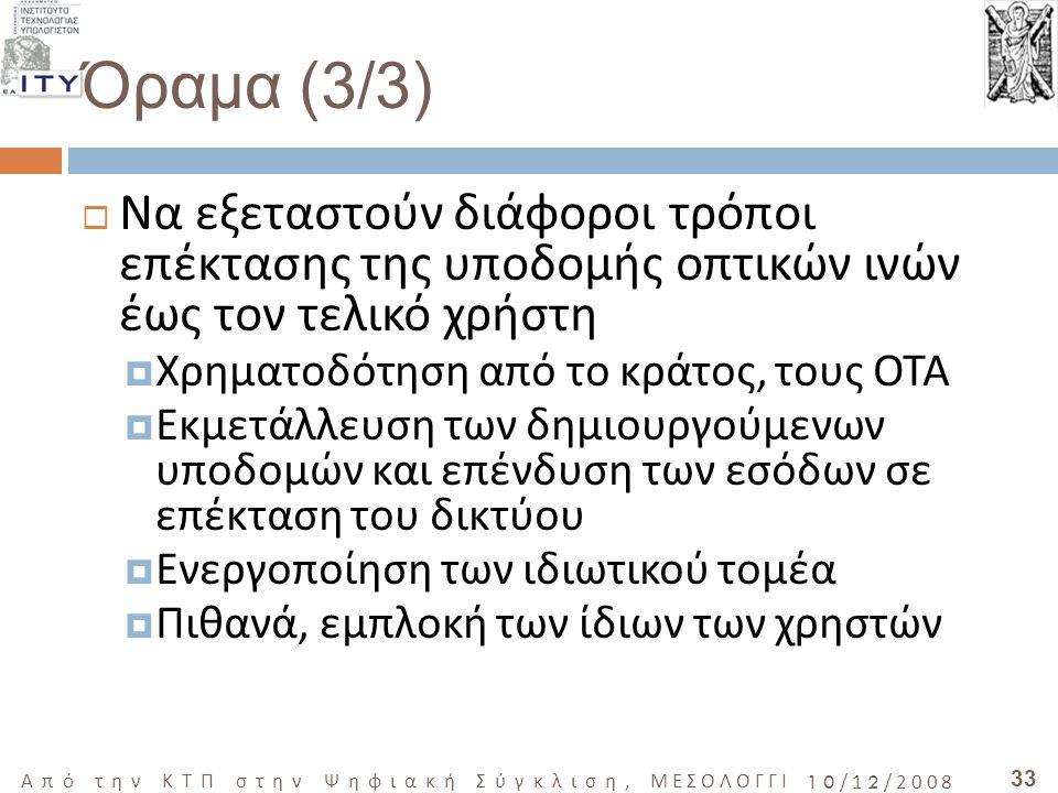 33 Από την ΚΤΠ στην Ψηφιακή Σύγκλιση, ΜΕΣΟΛΟΓΓΙ 10/12/2008 Όραμα (3/3)  Να εξεταστούν διάφοροι τρόποι επέκτασης της υποδομής οπτικών ινών έως τον τελικό χρήστη  Χρηματοδότηση από το κράτος, τους ΟΤΑ  Εκμετάλλευση των δημιουργούμενων υποδομών και επένδυση των εσόδων σε επέκταση του δικτύου  Ενεργοποίηση των ιδιωτικού τομέα  Πιθανά, εμπλοκή των ίδιων των χρηστών