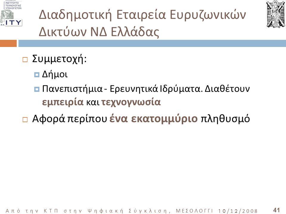41 Από την ΚΤΠ στην Ψηφιακή Σύγκλιση, ΜΕΣΟΛΟΓΓΙ 10/12/2008 Διαδημοτική Εταιρεία Ευρυζωνικών Δικτύων ΝΔ Ελλάδας  Συμμετοχή:  Δήμοι  Πανεπιστήμια - Ερευνητικά Ιδρύματα.