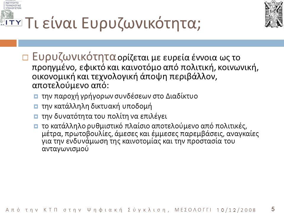 5 Από την ΚΤΠ στην Ψηφιακή Σύγκλιση, ΜΕΣΟΛΟΓΓΙ 10/12/2008  Ευρυζωνικότητα ορίζεται με ευρεία έννοια ως το προηγμένο, εφικτό και καινοτόμο από πολιτική, κοινωνική, οικονομική και τεχνολογική άποψη περιβάλλον, αποτελούμενο από:  την παροχή γρήγορων συνδέσεων στο Διαδίκτυο  την κατάλληλη δικτυακή υποδομή  την δυνατότητα του πολίτη να επιλέγει  το κατάλληλο ρυθμιστικό πλαίσιο αποτελούμενο από πολιτικές, μέτρα, πρωτοβουλίες, άμεσες και έμμεσες παρεμβάσεις, αναγκαίες για την ενδυνάμωση της καινοτομίας και την προστασία του ανταγωνισμού Τι είναι Ευρυζωνικότητα;
