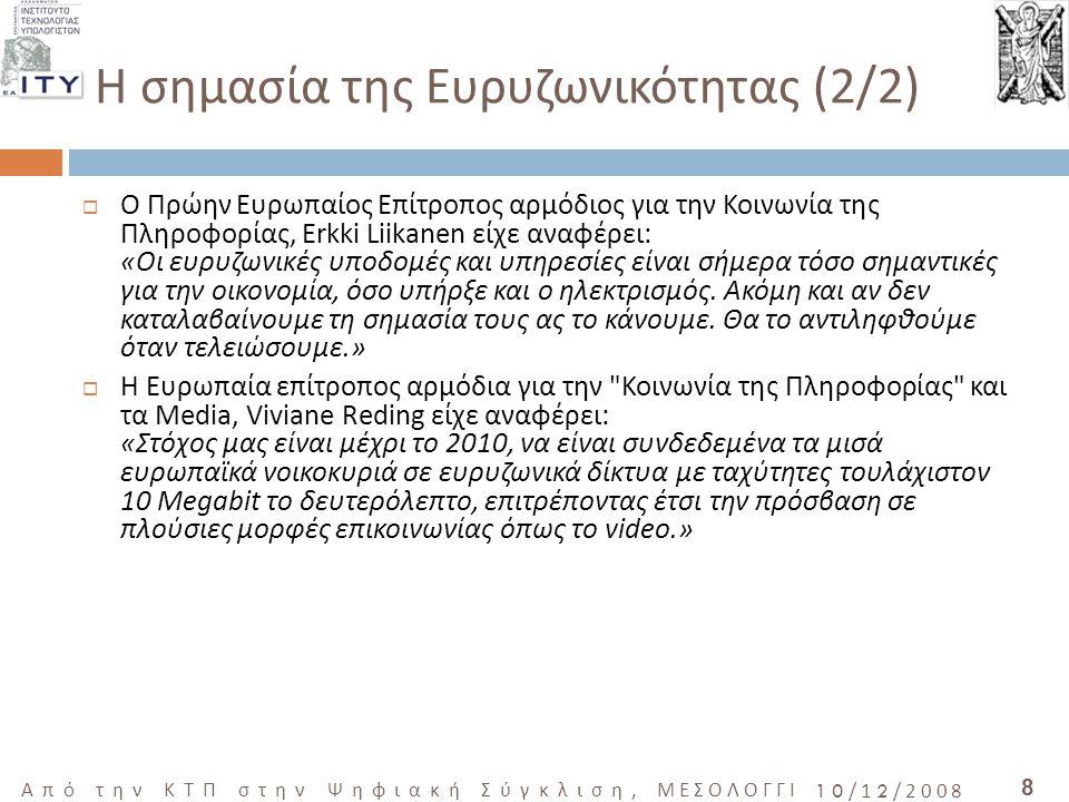 9 Από την ΚΤΠ στην Ψηφιακή Σύγκλιση, ΜΕΣΟΛΟΓΓΙ 10/12/2008 Η Ευρυζωνικότητα ως Δημόσιο Αγαθό  Οι πολιτικοί σε πολλές χώρες θεωρούν την ευρυζωνικότητα σαν ένα παράγοντα άνθισης της οικονομίας και τη δημιουργία νέων θέσεων εργασίας  Ο Δήμαρχος του Σαν Φραγκίσκο παρομοίασε την ευρυζωνικότητα με το ηλεκτρικό ρεύμα και το νερό δηλώνοντας ότι «όπως το φώς και το ηλεκτρικό ρεύμα έτσι και η ευρυζωνικότητα είναι κοινωνικό αγαθό».