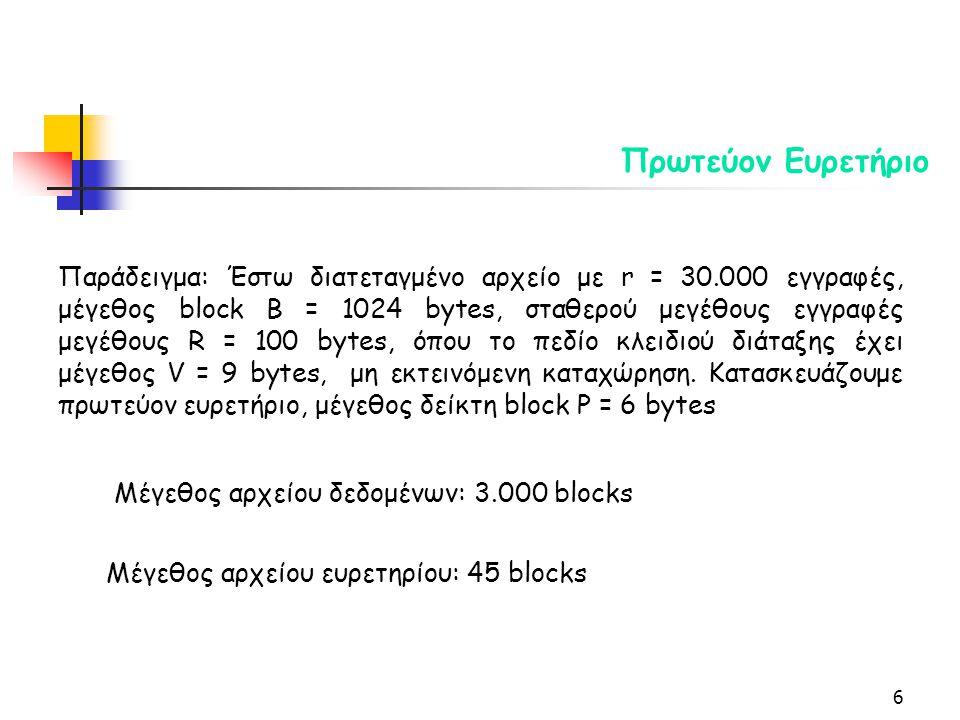 6 Πρωτεύον Ευρετήριο Παράδειγμα: Έστω διατεταγμένο αρχείο με r = 30.000 εγγραφές, μέγεθος block B = 1024 bytes, σταθερού μεγέθους εγγραφές μεγέθους R = 100 bytes, όπου το πεδίο κλειδιού διάταξης έχει μέγεθος V = 9 bytes, μη εκτεινόμενη καταχώρηση.