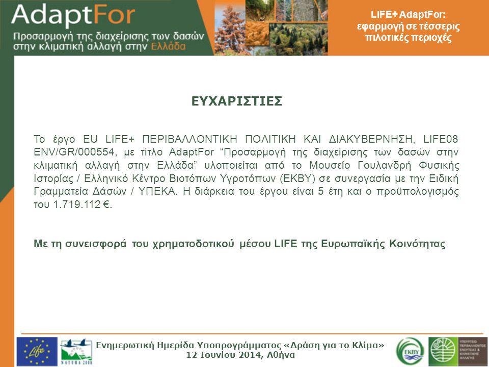 LIFE+ AdaptFor: εφαρμογή σε τέσσερις πιλοτικές περιοχές Το έργο EU LIFE+ ΠΕΡΙΒΑΛΛΟΝΤΙΚΗ ΠΟΛΙΤΙΚΗ ΚΑΙ ΔΙΑΚΥΒΕΡΝΗΣΗ, LIFE08 ENV/GR/000554, με τίτλο AdaptFor Προσαρμογή της διαχείρισης των δασών στην κλιματική αλλαγή στην Ελλάδα υλοποιείται από το Μουσείο Γουλανδρή Φυσικής Ιστορίας / Ελληνικό Κέντρο Βιοτόπων Υγροτόπων (ΕΚΒΥ) σε συνεργασία με την Ειδική Γραμματεία Δάσών / ΥΠΕΚΑ.