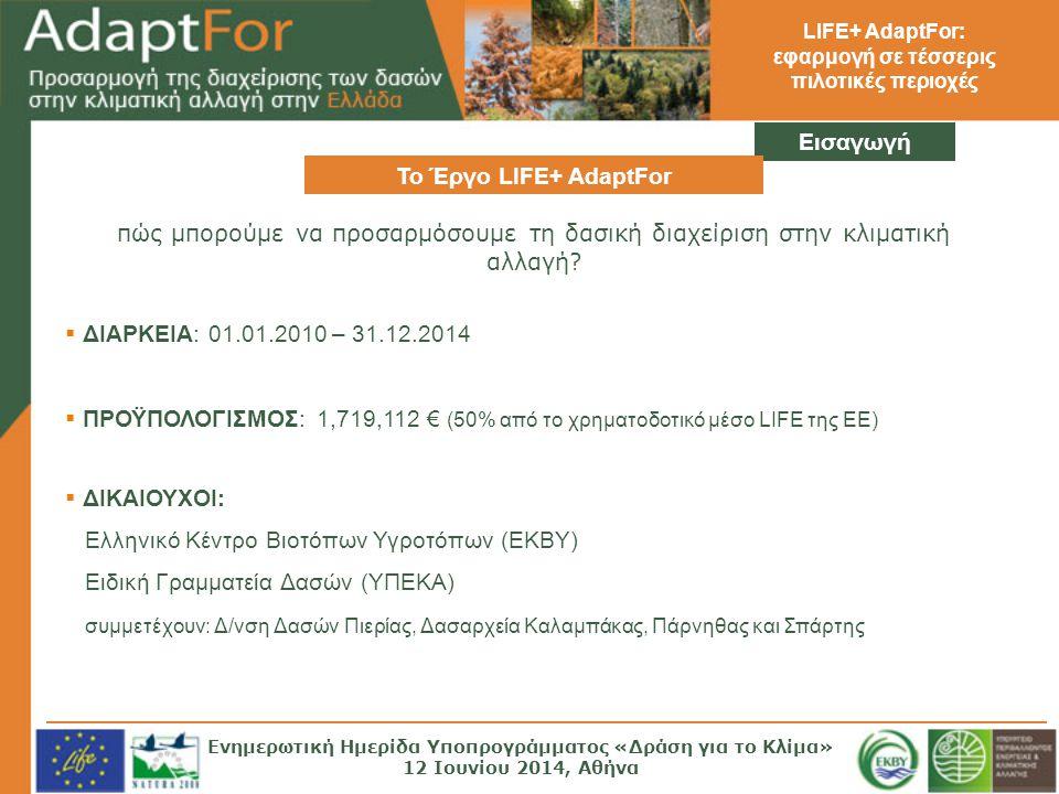 LIFE+ AdaptFor: εφαρμογή σε τέσσερις πιλοτικές περιοχές Εισαγωγή Το Έργο LIFE+ AdaptFor  ΔΙΑΡΚΕΙΑ: 01.01.2010 – 31.12.2014  ΠΡΟΫΠΟΛΟΓΙΣΜΟΣ: 1,719,112 € (50% από το χρηματοδοτικό μέσο LIFE της ΕΕ)  ΔΙΚΑΙΟΥΧΟΙ: Ελληνικό Κέντρο Βιοτόπων Υγροτόπων (ΕΚΒΥ) Ειδική Γραμματεία Δασών (ΥΠΕΚΑ) συμμετέχουν: Δ/νση Δασών Πιερίας, Δασαρχεία Καλαμπάκας, Πάρνηθας και Σπάρτης πώς μπορούμε να προσαρμόσουμε τη δασική διαχείριση στην κλιματική αλλαγή.