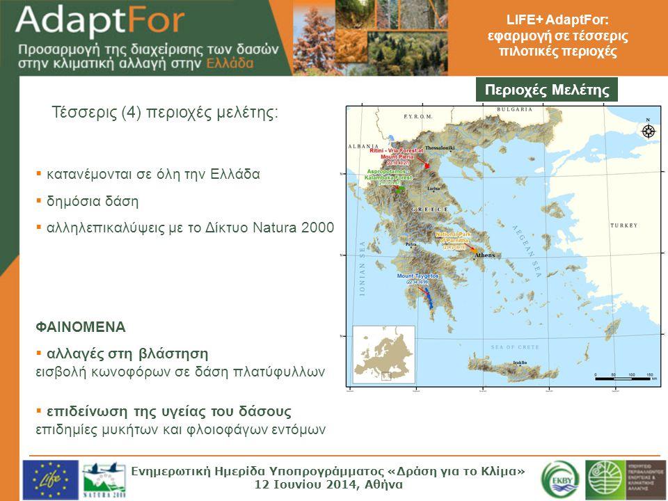 LIFE+ AdaptFor: εφαρμογή σε τέσσερις πιλοτικές περιοχές  κατανέμονται σε όλη την Ελλάδα  δημόσια δάση  αλληλεπικαλύψεις με το Δίκτυο Natura 2000 Τέσσερις (4) περιοχές μελέτης: Περιοχές Μελέτης ΦΑΙΝΟΜΕΝΑ  αλλαγές στη βλάστηση εισβολή κωνοφόρων σε δάση πλατύφυλλων  επιδείνωση της υγείας του δάσους επιδημίες μυκήτων και φλοιοφάγων εντόμων Ενημερωτική Ημερίδα Υποπρογράμματος «Δράση για το Κλίμα» 12 Ιουνίου 2014, Αθήνα