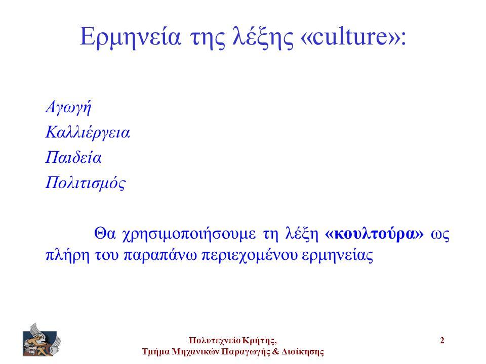 Πολυτεχνείο Κρήτης, Τμήμα Μηχανικών Παραγωγής & Διοίκησης 2 Ερμηνεία της λέξης «culture»: Αγωγή Καλλιέργεια Παιδεία Πολιτισμός Θα χρησιμοποιήσουμε τη