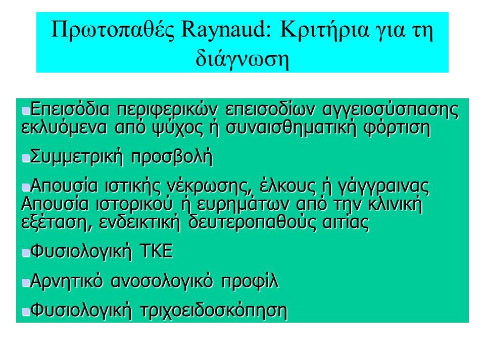 Πρωτοπαθές Raynaud: Κριτήρια για τη διάγνωση Επεισόδια περιφερικών επεισοδίων αγγειοσύσπασης εκλυόμενα από ψύχος ή συναισθηματική φόρτιση Επεισόδια περιφερικών επεισοδίων αγγειοσύσπασης εκλυόμενα από ψύχος ή συναισθηματική φόρτιση Συμμετρική προσβολή Συμμετρική προσβολή Απουσία ιστικής νέκρωσης, έλκους ή γάγγραινας Απουσία ιστορικού ή ευρημάτων από την κλινική εξέταση, ενδεικτική δευτεροπαθούς αιτίας Απουσία ιστικής νέκρωσης, έλκους ή γάγγραινας Απουσία ιστορικού ή ευρημάτων από την κλινική εξέταση, ενδεικτική δευτεροπαθούς αιτίας Φυσιολογική ΤΚΕ Φυσιολογική ΤΚΕ Αρνητικό ανοσολογικό προφίλ Αρνητικό ανοσολογικό προφίλ Φυσιολογική τριχοειδοσκόπηση Φυσιολογική τριχοειδοσκόπηση