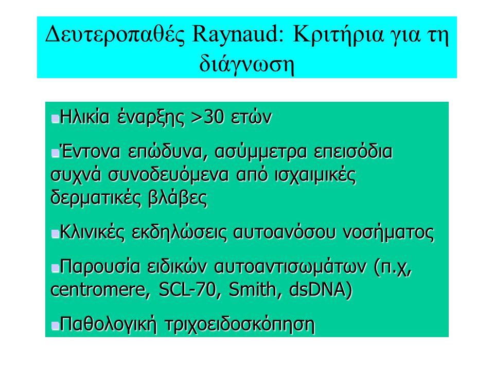 Δευτεροπαθές Raynaud: Κριτήρια για τη διάγνωση Ηλικία έναρξης >30 ετών Ηλικία έναρξης >30 ετών Έντονα επώδυνα, ασύμμετρα επεισόδια συχνά συνοδευόμενα από ισχαιμικές δερματικές βλάβες Έντονα επώδυνα, ασύμμετρα επεισόδια συχνά συνοδευόμενα από ισχαιμικές δερματικές βλάβες Κλινικές εκδηλώσεις αυτοανόσου νοσήματος Κλινικές εκδηλώσεις αυτοανόσου νοσήματος Παρουσία ειδικών αυτοαντισωμάτων (π.χ, centromere, SCL-70, Smith, dsDNA) Παρουσία ειδικών αυτοαντισωμάτων (π.χ, centromere, SCL-70, Smith, dsDNA) Παθολογική τριχοειδοσκόπηση Παθολογική τριχοειδοσκόπηση