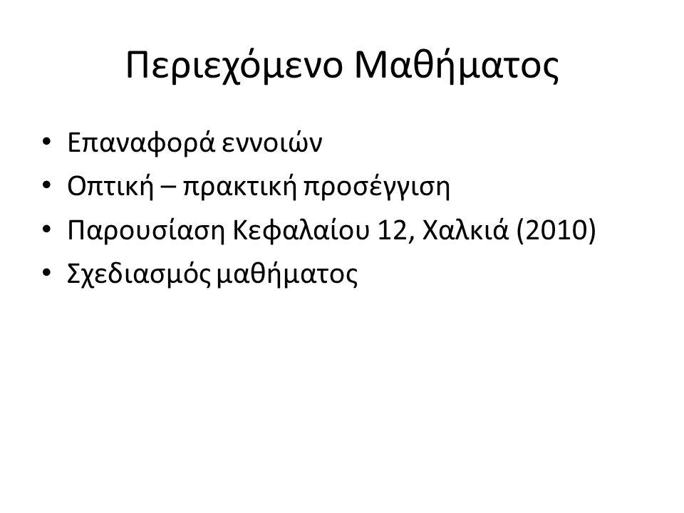 Περιεχόμενο Μαθήματος Επαναφορά εννοιών Οπτική – πρακτική προσέγγιση Παρουσίαση Κεφαλαίου 12, Χαλκιά (2010) Σχεδιασμός μαθήματος
