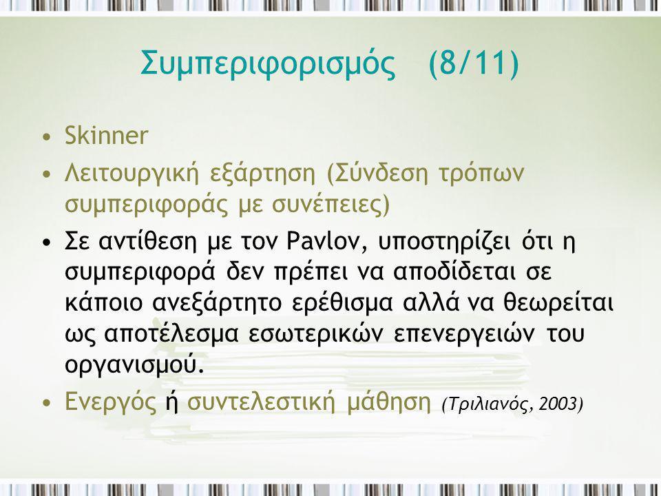 Συμπεριφορισμός (8/11) Skinner Λειτουργική εξάρτηση (Σύνδεση τρόπων συμπεριφοράς με συνέπειες) Σε αντίθεση με τον Pavlov, υποστηρίζει ότι η συμπεριφορ