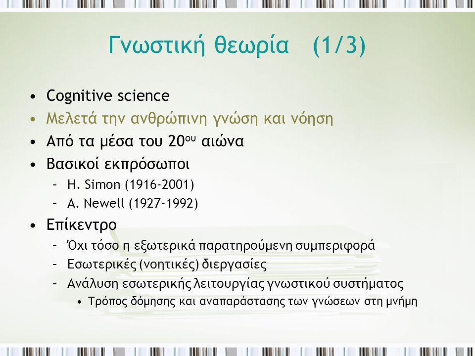 Γνωστική θεωρία (1/3) Cognitive science Μελετά την ανθρώπινη γνώση και νόηση Από τα μέσα του 20 ου αιώνα Βασικοί εκπρόσωποι –H. Simon (1916-2001) –A.