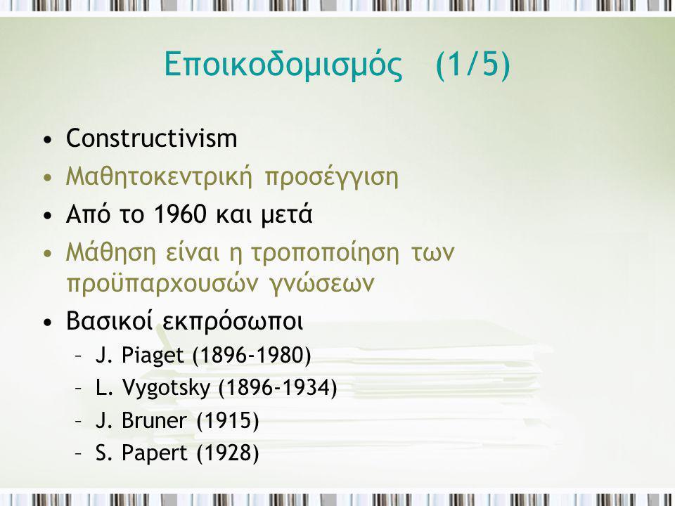 Εποικοδομισμός (1/5) Constructivism Μαθητοκεντρική προσέγγιση Από το 1960 και μετά Μάθηση είναι η τροποποίηση των προϋπαρχουσών γνώσεων Βασικοί εκπρόσ