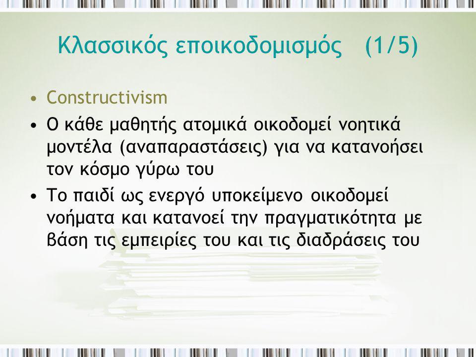 Κλασσικός εποικοδομισμός (1/5) Constructivism Ο κάθε μαθητής ατομικά οικοδομεί νοητικά μοντέλα (αναπαραστάσεις) για να κατανοήσει τον κόσμο γύρω του Τ