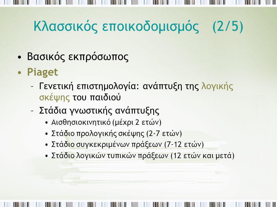 Κλασσικός εποικοδομισμός (2/5) Βασικός εκπρόσωπος Piaget –Γενετική επιστημολογία: ανάπτυξη της λογικής σκέψης του παιδιού –Στάδια γνωστικής ανάπτυξης