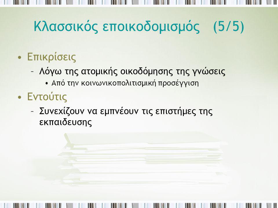 Κλασσικός εποικοδομισμός (5/5) Επικρίσεις –Λόγω της ατομικής οικοδόμησης της γνώσεις Από την κοινωνικοπολιτισμική προσέγγιση Εντούτις –Συνεχίζουν να ε