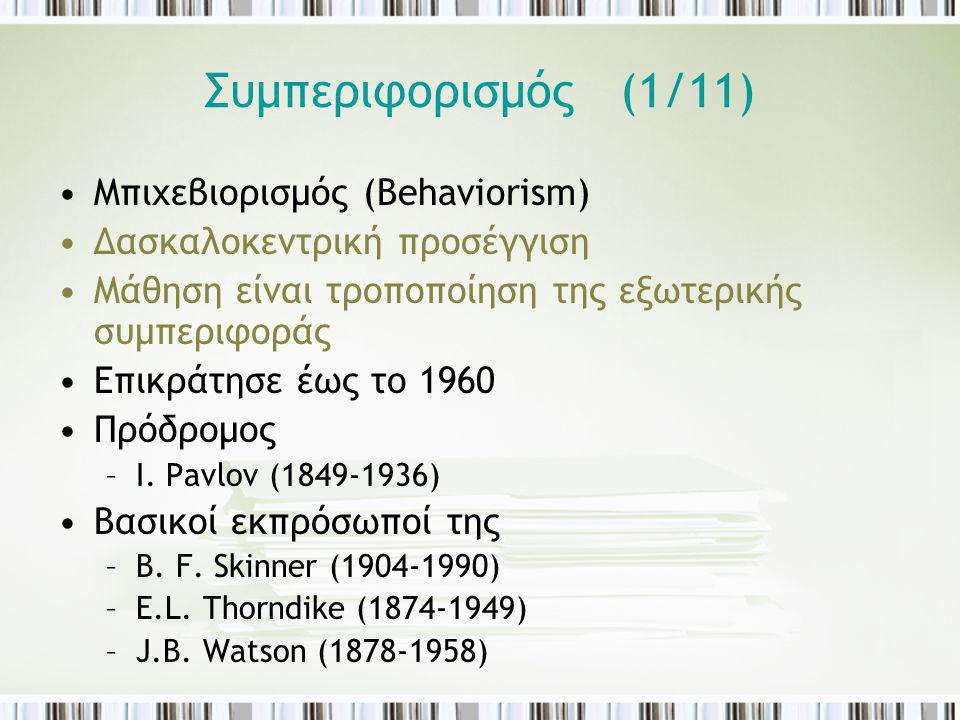 Συμπεριφορισμός (1/11) Μπιχεβιορισμός (Βehaviorism) Δασκαλοκεντρική προσέγγιση Μάθηση είναι τροποποίηση της εξωτερικής συμπεριφοράς Επικράτησε έως το