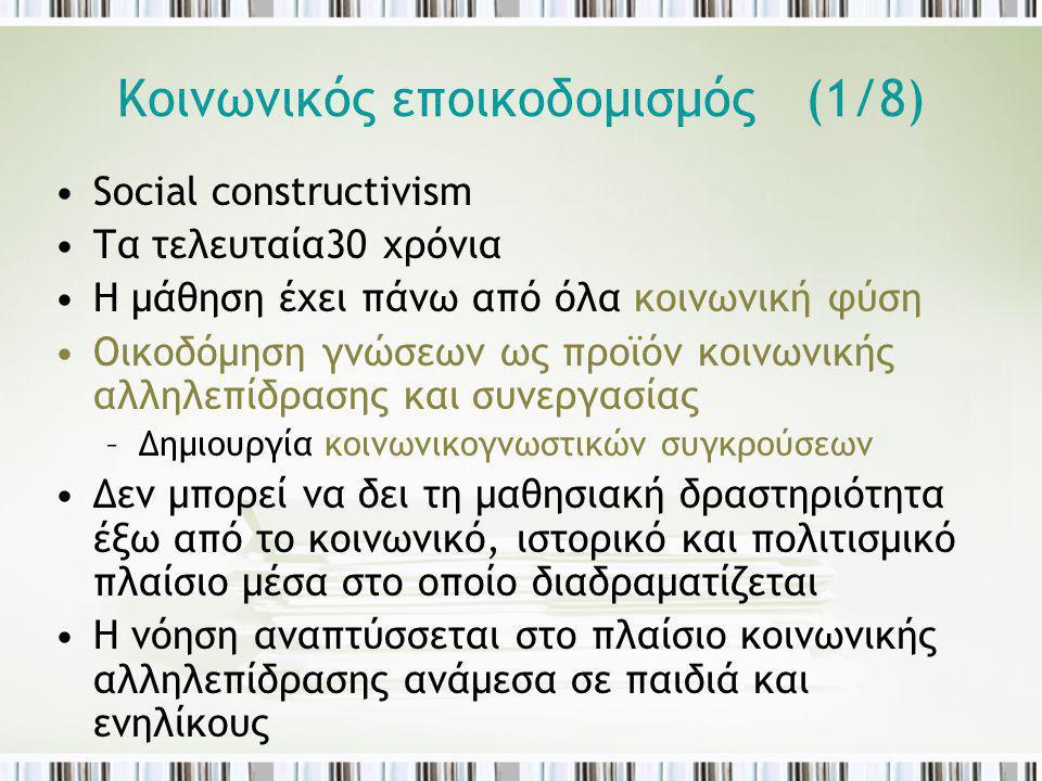 Κοινωνικός εποικοδομισμός (1/8) Social constructivism Τα τελευταία30 χρόνια Η μάθηση έχει πάνω από όλα κοινωνική φύση Οικοδόμηση γνώσεων ως προϊόν κοι