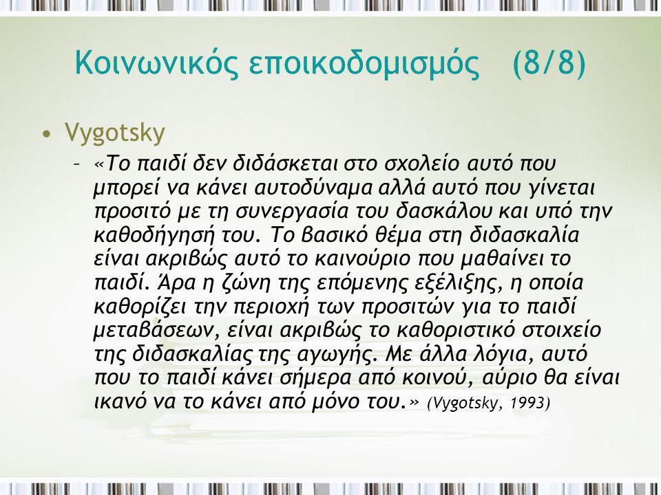 Κοινωνικός εποικοδομισμός (8/8) Vygotsky –«Το παιδί δεν διδάσκεται στο σχολείο αυτό που μπορεί να κάνει αυτοδύναμα αλλά αυτό που γίνεται προσιτό με τη