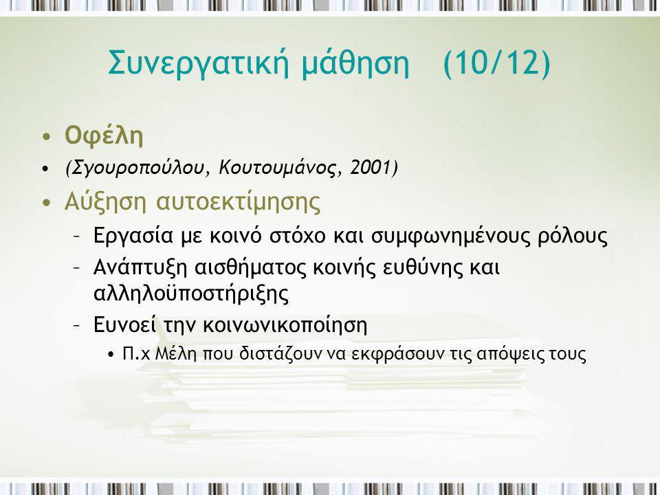 Συνεργατική μάθηση (10/12) Οφέλη (Σγουροπούλου, Κουτουμάνος, 2001) Αύξηση αυτοεκτίμησης –Εργασία με κοινό στόχο και συμφωνημένους ρόλους –Ανάπτυξη αισ