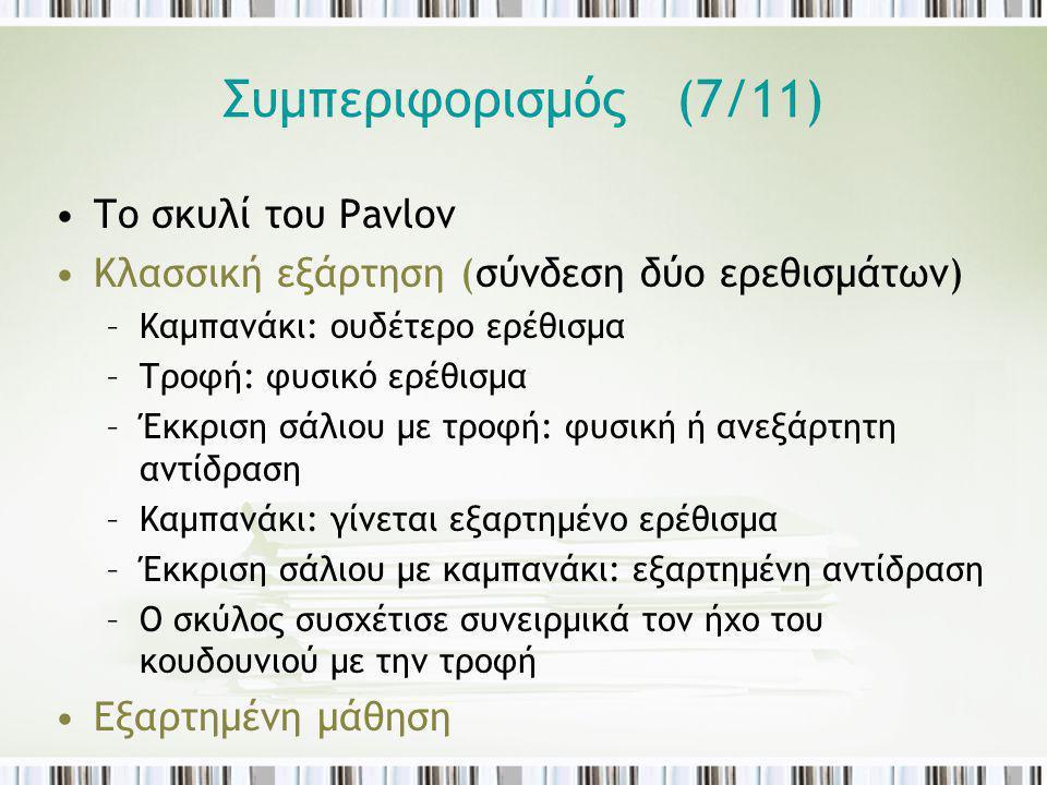 Συμπεριφορισμός (7/11) Το σκυλί του Pavlov Κλασσική εξάρτηση (σύνδεση δύο ερεθισμάτων) –Καμπανάκι: ουδέτερο ερέθισμα –Τροφή: φυσικό ερέθισμα –Έκκριση