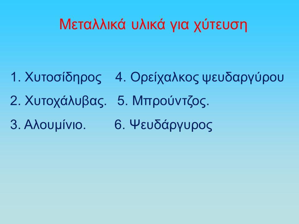 Μεταλλικά υλικά για χύτευση 1. Χυτοσίδηρος 4. Ορείχαλκος ψευδαργύρου 2. Χυτοχάλυβας. 5. Μπρούντζος. 3. Αλουμίνιο. 6. Ψευδάργυρος