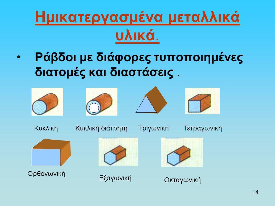 14 Ημικατεργασμένα μεταλλικά υλικά. Ράβδοι με διάφορες τυποποιημένες διατομές και διαστάσεις. ΚυκλικήΚυκλική διάτρητηΤριγωνικήΤετραγωνική Ορθογωνική Ε
