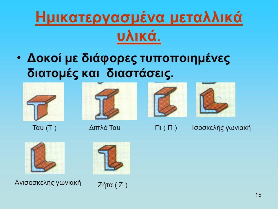 15 Ημικατεργασμένα μεταλλικά υλικά. Δοκοί με διάφορες τυποποιημένες διατομές και διαστάσεις. Ταυ (Τ )Διπλό ΤαυΠι ( Π )Ισοσκελής γωνιακή Ανισοσκελής γω