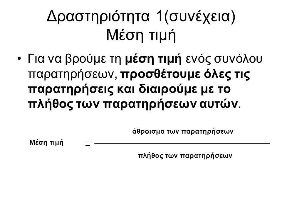 Δραστηριότητα 1(συνέχεια) Μέση τιμή Για να βρούμε τη μέση τιμή ενός συνόλου παρατηρήσεων, προσθέτουμε όλες τις παρατηρήσεις και διαιρούμε με το πλήθος των παρατηρήσεων αυτών.