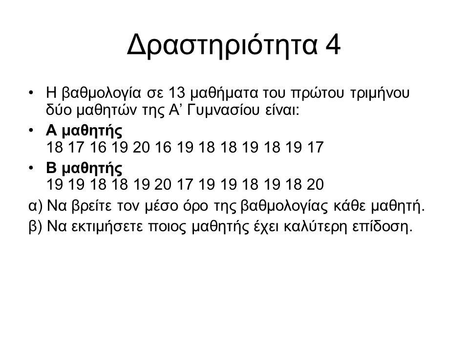 Δραστηριότητα 4 Η βαθμολογία σε 13 μαθήματα του πρώτου τριμήνου δύο μαθητών της Α' Γυμνασίου είναι: Α μαθητής 18 17 16 19 20 16 19 18 18 19 18 19 17 Β μαθητής 19 19 18 18 19 20 17 19 19 18 19 18 20 α) Να βρείτε τον μέσο όρο της βαθμολογίας κάθε μαθητή.