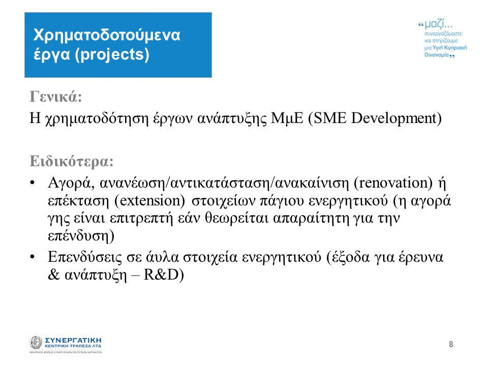 8 Γενικά: Η χρηματοδότηση έργων ανάπτυξης ΜμΕ (SME Development) Ειδικότερα: Αγορά, ανανέωση/αντικατάσταση/ανακαίνιση (renovation) ή επέκταση (extension) στοιχείων πάγιου ενεργητικού (η αγορά γης είναι επιτρεπτή εάν θεωρείται απαραίτητη για την επένδυση) Επενδύσεις σε άυλα στοιχεία ενεργητικού (έξοδα για έρευνα & ανάπτυξη – R&D) Χρηματοδοτούμενα έργα (projects)