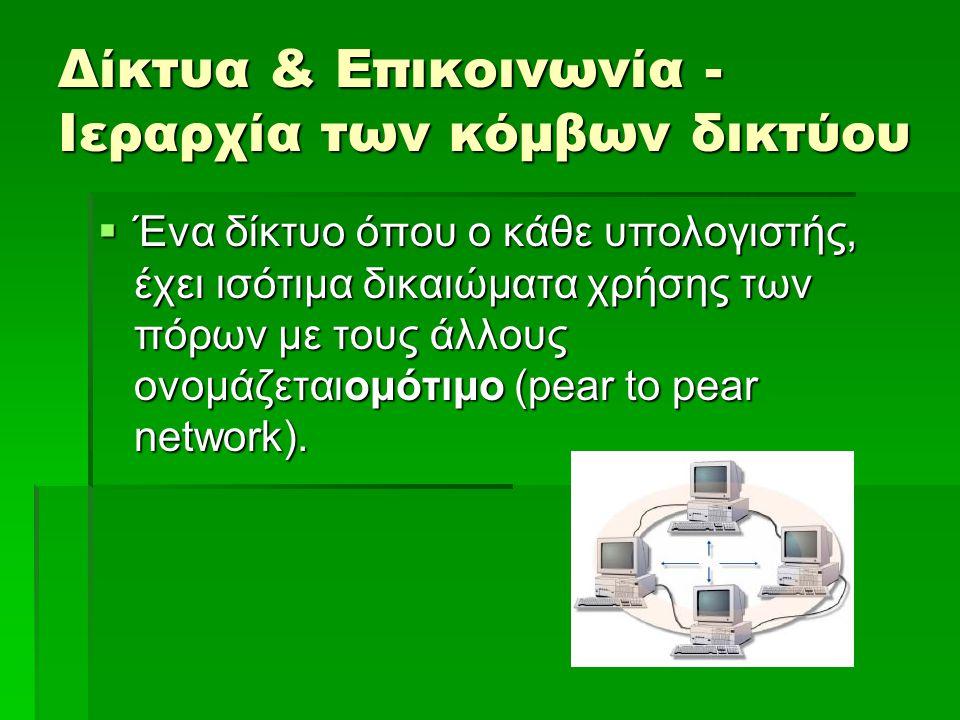 Δίκτυα & Επικοινωνία - Ιεραρχία των κόμβων δικτύου  Δίκτυα βασισμένα σε εξυπηρετητή  Ένας υπολογιστής μπορεί να έχει τον κεντρικό ρόλο στον έλεγχο ενός δικτύου, παρέχοντας βασικές υπηρεσίες στα μέλη του.