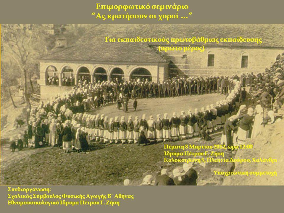 Επιμορφωτικό σεμινάριο Ας κρατήσουν οι χοροί … Για εκπαιδευτικούς πρωτοβάθμιας εκπαίδευσης (πρώτο μέρος) Συνδιοργάνωση: Σχολικός Σύμβουλος Φυσικής Αγωγής Β΄ Αθήνας Eθνομουσικολογικό Ίδρυμα Πέτρου Γ.