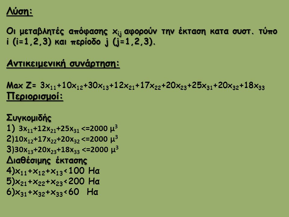 Λύση: Οι μεταβλητές απόφασης x ij αφορούν την έκταση κατα συστ. τύπο i (i=1,2,3) και περίοδο j (j=1,2,3). Αντικειμενική συνάρτηση: Max Ζ= Max Ζ= 3x 11