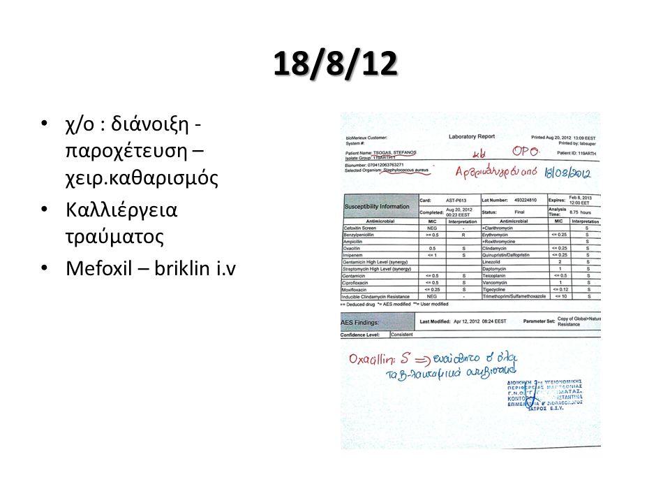 18/8/12 χ/ο : διάνοιξη - παροχέτευση – χειρ.καθαρισμός Καλλιέργεια τραύματος Mefoxil – briklin i.v