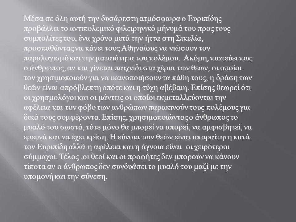 Μέσα σε όλη αυτή την δυσάρεστη ατμόσφαιρα ο Ευριπίδης προβάλλει το αντιπολεμικό φιλειρηνικό μήνυμά του προς τους συμπολίτες του, ένα χρόνο μετά την ήτ