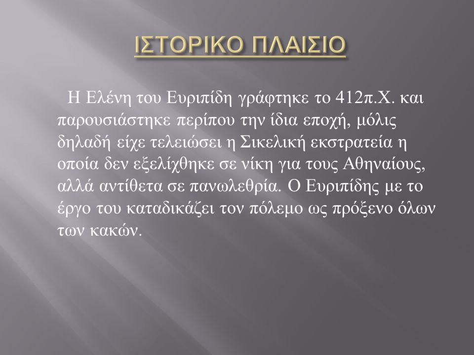 Η Ελένη του Ευριπίδη γράφτηκε το 412 π. Χ. και παρουσιάστηκε περίπου την ίδια εποχή, μόλις δηλαδή είχε τελειώσει η Σικελική εκστρατεία η οποία δεν εξε