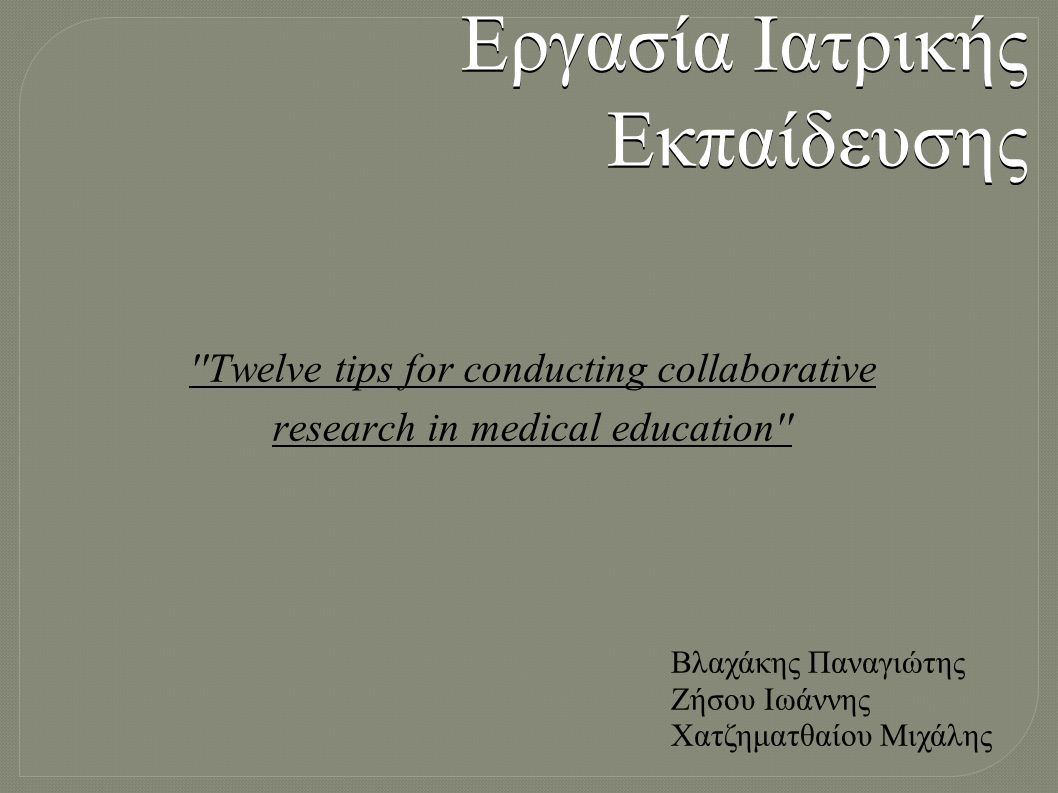 Twelve tips for conducting collaborative research in medical education Εργασία Ιατρικής Εκπαίδευσης Βλαχάκης Παναγιώτης Ζήσου Ιωάννης Χατζηματθαίου Μιχάλης