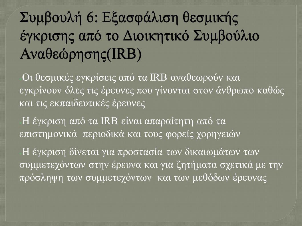 ● Oι θεσμικές εγκρίσεις από τα IRB αναθεωρούν και εγκρίνουν όλες τις έρευνες που γίνονται στον άνθρωπο καθώς και τις εκπαιδευτικές έρευνες ● Η έγκριση από τα IRB είναι απαραίτητη από τα επιστημονικά περιοδικά και τους φορείς χορηγειών ● Η έγκριση δίνεται για προστασία των δικαιωμάτων των συμμετεχόντων στην έρευνα και για ζητήματα σχετικά με την πρόσληψη των συμμετεχόντων και των μεθόδων έρευνας Συμβουλή 6: Εξασφάλιση θεσμικής έγκρισης από το Διοικητικό Συμβούλιο Αναθεώρησης(ΙRB)
