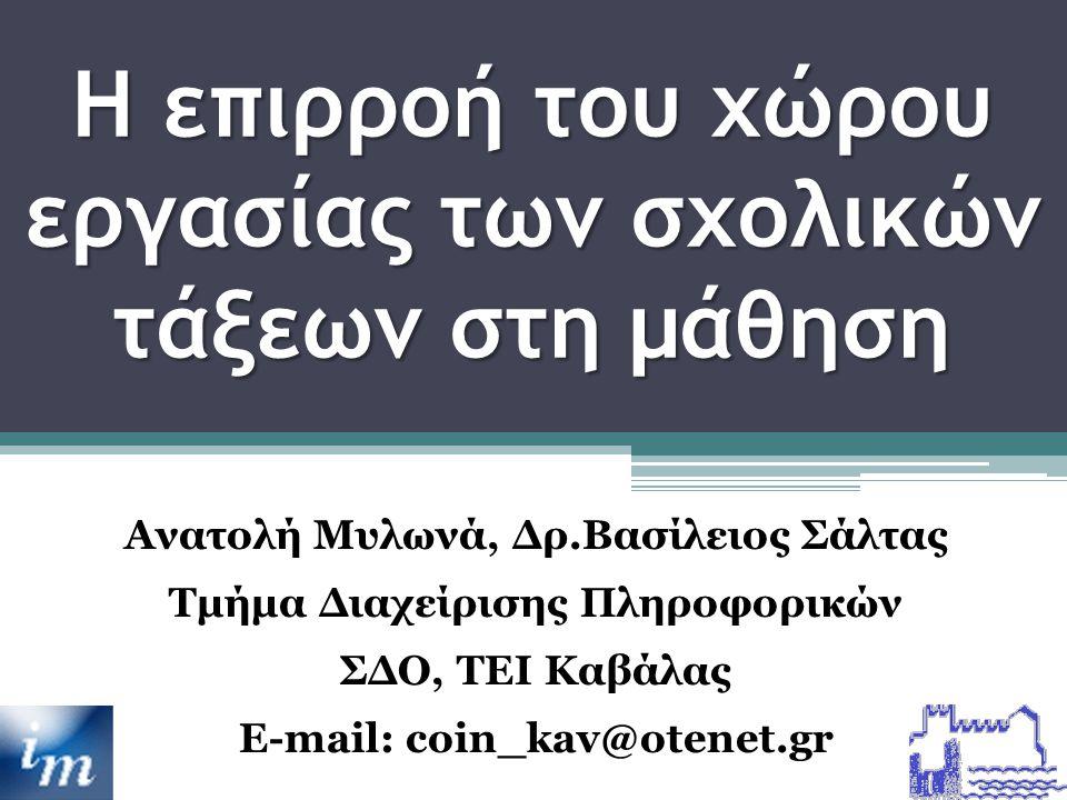 Η επιρροή του χώρου εργασίας των σχολικών τάξεων στη μάθηση Ανατολή Μυλωνά, Δρ.Βασίλειος Σάλτας Τμήμα Διαχείρισης Πληροφορικών ΣΔΟ, TEI Καβάλας E-mail