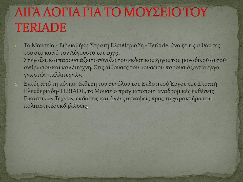 1. Το Μουσείο - Βιβλιοθήκη Στρατή Ελευθεριάδη - Teriade, άνοιξε τις αίθουσες του στο κοινό τον Αύγουστο του 1979. Στεγάζει, και παρουσιάζει το σύνολο