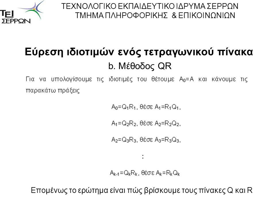 Εύρεση ιδιοτιμών ενός τετραγωνικού πίνακα b. Μέθοδος QR ΤΕΧΝΟΛΟΓΙΚΟ ΕΚΠΑΙΔΕΥΤΙΚΟ ΙΔΡΥΜΑ ΣΕΡΡΩΝ ΤΜΗΜΑ ΠΛΗΡΟΦΟΡΙΚΗΣ & ΕΠΙΚΟΙΝΩΝΙΩΝ Επομένως το ερώτημα ε
