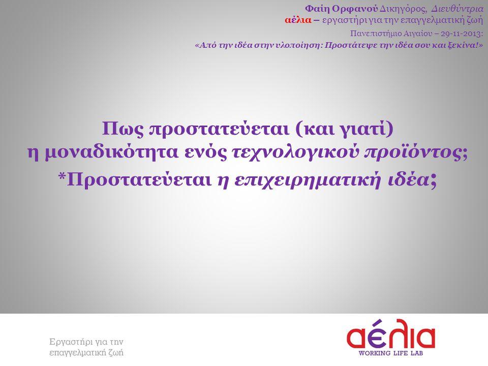 Φαίη Ορφανού Δικηγόρος, Διευθύντρια αέλια – εργαστήρι για την επαγγελματική ζωή Πανεπιστήμιο Αιγαίου – 29-11-2013: «Από την ιδέα στην υλοποίηση: Προστάτεψε την ιδέα σου και ξεκίνα!» Πως προστατεύεται (και γιατί) η μοναδικότητα ενός τεχνολογικού προϊόντος; *Προστατεύεται η επιχειρηματική ιδέα ;