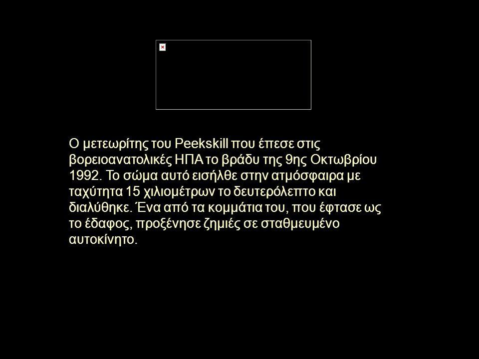 Ο μετεωρίτης του Peekskill που έπεσε στις βορειοανατολικές ΗΠΑ το βράδυ της 9ης Οκτωβρίου 1992. Το σώμα αυτό εισήλθε στην ατμόσφαιρα με ταχύτητα 15 χι