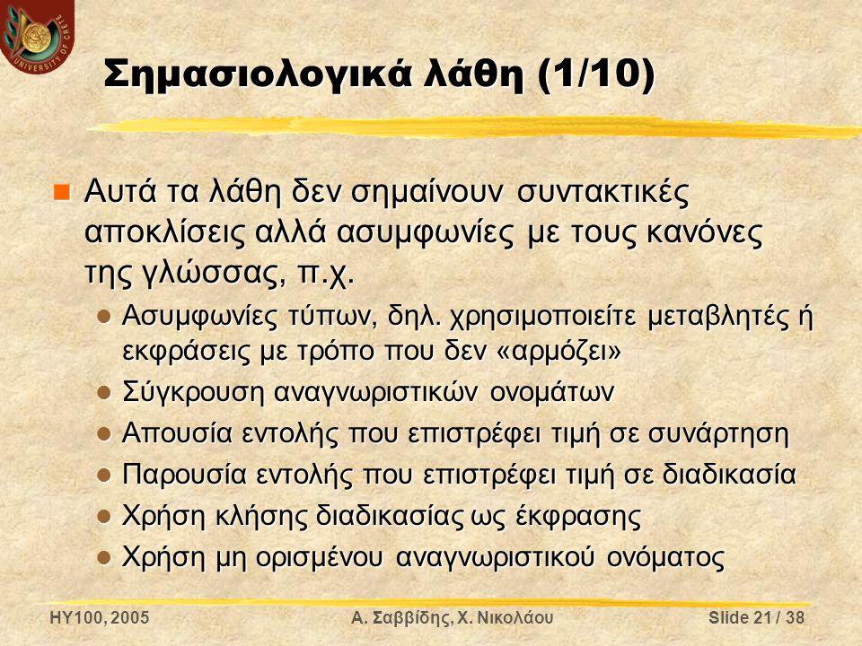HY100, 2005Α. Σαββίδης, Χ. ΝικολάουSlide 21 / 38 Σημασιολογικά λάθη (1/10) Αυτά τα λάθη δεν σημαίνουν συντακτικές αποκλίσεις αλλά ασυμφωνίες με τους κ