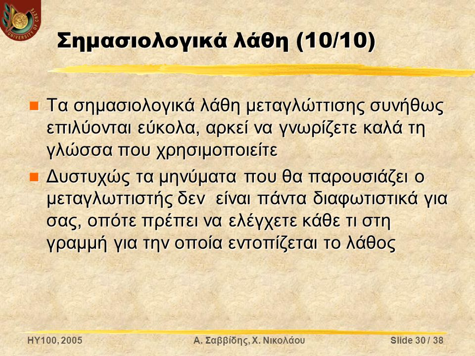 HY100, 2005Α. Σαββίδης, Χ. ΝικολάουSlide 30 / 38 Σημασιολογικά λάθη (10/10) Τα σημασιολογικά λάθη μεταγλώττισης συνήθως επιλύονται εύκολα, αρκεί να γν