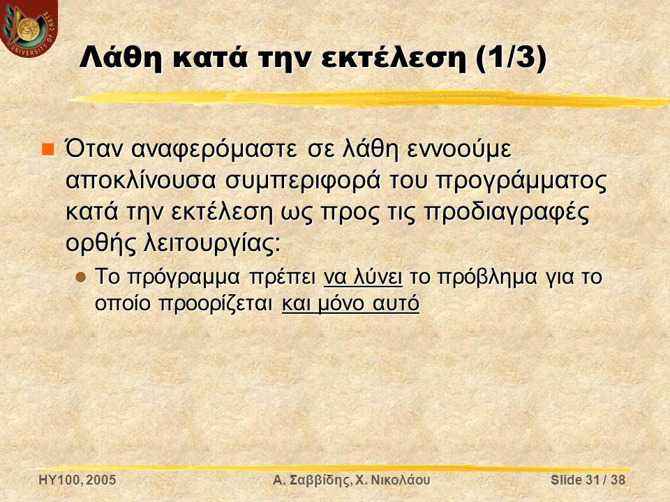 HY100, 2005Α. Σαββίδης, Χ. ΝικολάουSlide 31 / 38 Λάθη κατά την εκτέλεση (1/3) Όταν αναφερόμαστε σε λάθη εννοούμε αποκλίνουσα συμπεριφορά του προγράμμα